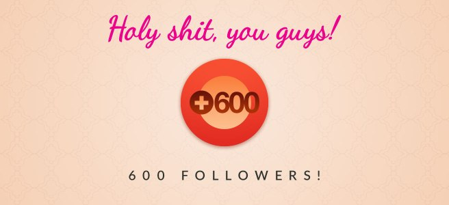 Holy shit, you guys! 600 followers!